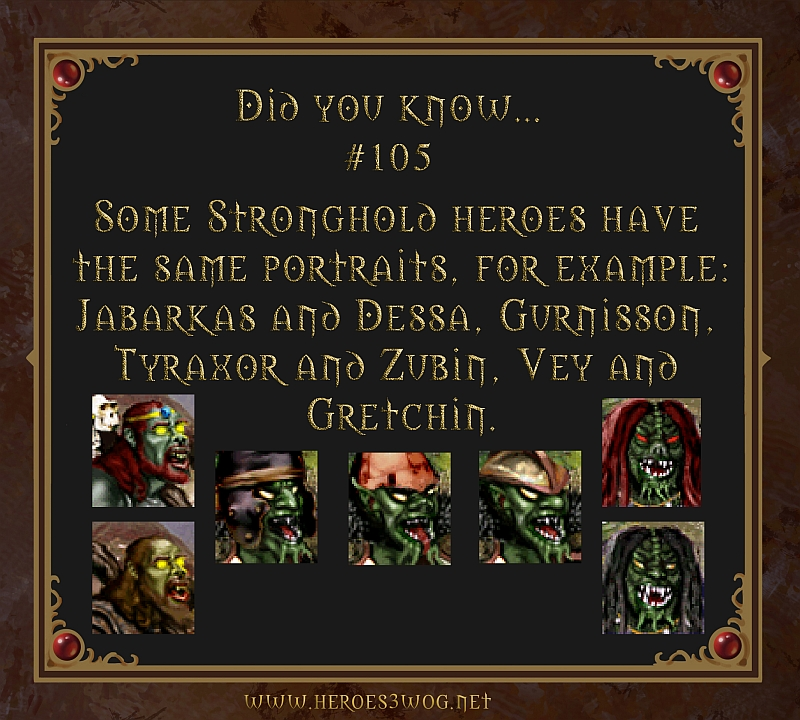 #105 Some Stronghold heroes have teh same portaits. FOr example: Jabarkas and Dessa, Gurnisson, Tyraxor and Zubin, Vey and Gretchin.