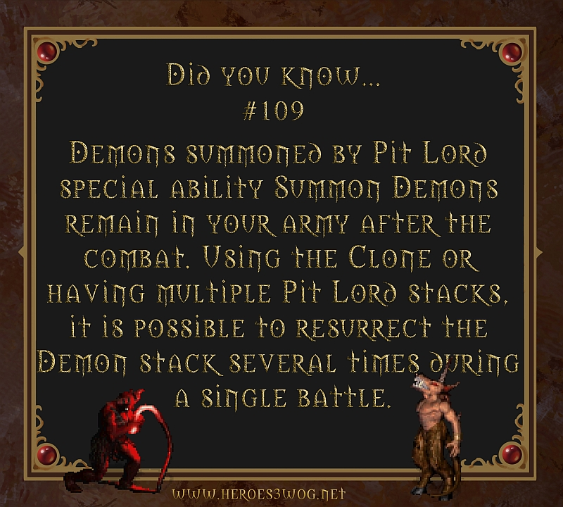 #109 Demons summoned by Pit Lord special ability Summon Demons remain in your army afther the combat. Using the CLone or having multiple pit Lord stacks, it is possible to resurrect the demon stack several times during a single battle.