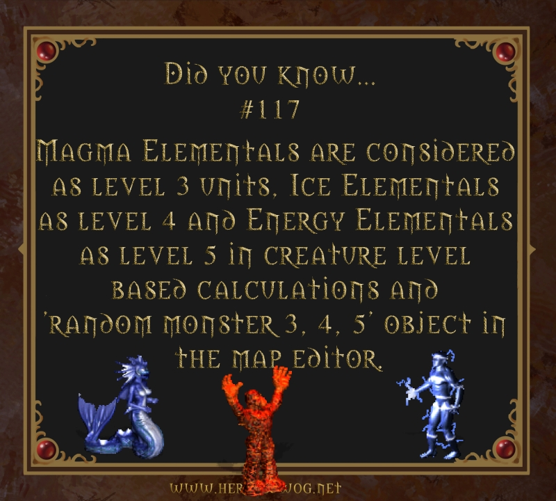 #117 Magma Elementals are considered as level 3 units, Ice Elementals as level 4 and Enegry Elementals as level 5 in creature level based calculations and 'random monster 3,4,5' object in the map editor.