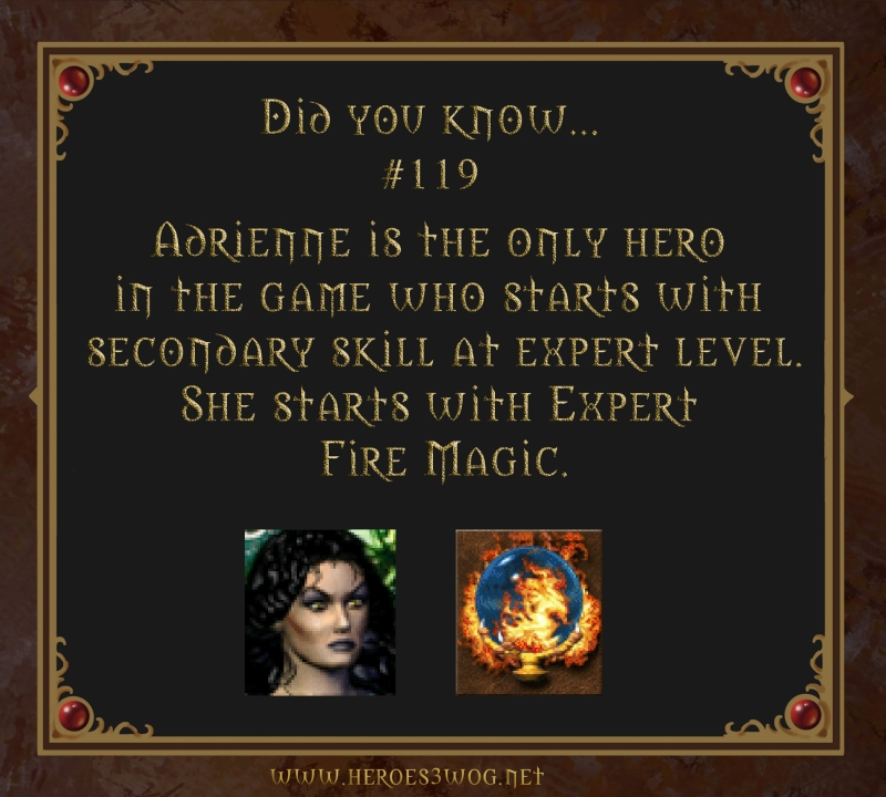 #119 Adrienne is the only hero in the game who starts with secondary skill at expert level. She starts with Exper Fire Magic.