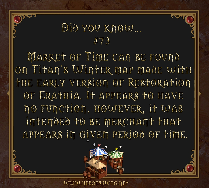 #73 Market of Time can be found on Titans Winter map made with the early version of Restoration of Erathia. It appears to have no function, however, it was intend to be merchant that appears in given period of time.