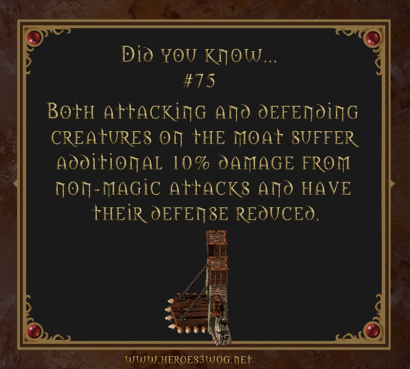 #75 Both attacking and defending creatures on the moat suffer additional 10% damage from non-magical attacks and have thei damage reduced.