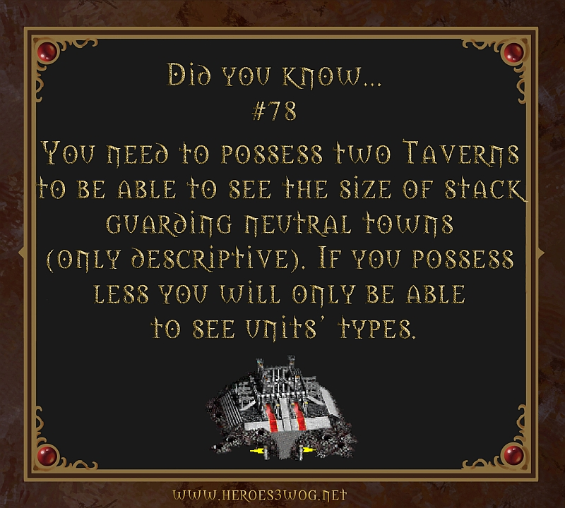 #78 You need to possess two Taverns to be able to see the size of stack guarding neutral towns (only descriptive). If you possess les you will only be able to see units types.