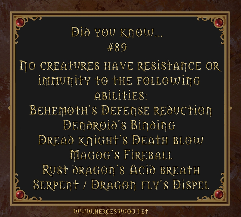 #89 No creatures have resistance of immunity to these following abilities: Behemoths defense reduction, Dendroids binding, Dread Knights Death blow, Magogs Fireball, Rust Dragon acid breath and Serpent/Dragon fly dispell.